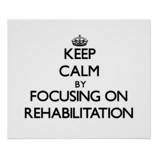 Keep Calm by focusing on Rehabilitation Posters