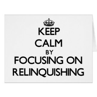 Keep Calm by focusing on Relinquishing Greeting Cards