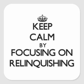 Keep Calm by focusing on Relinquishing Square Sticker