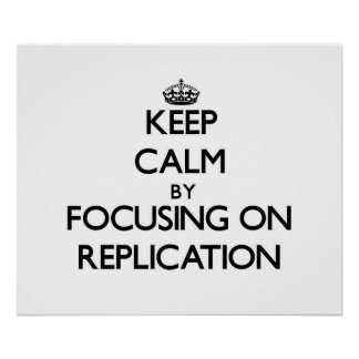 Keep Calm by focusing on Replication Posters