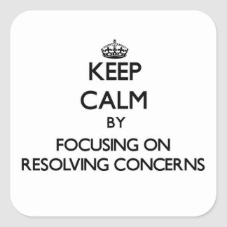 Keep Calm by focusing on Resolving Concerns Square Sticker
