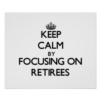 Keep Calm by focusing on Retirees Posters