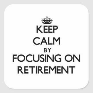 Keep Calm by focusing on Retirement Square Stickers