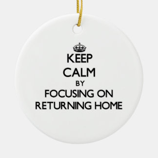 Keep Calm by focusing on Returning Home Ornaments