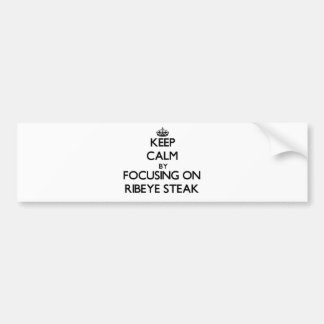 Keep Calm by focusing on Ribeye Steak Bumper Stickers