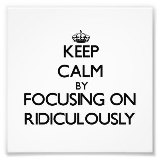 Keep Calm by focusing on Ridiculously Photographic Print