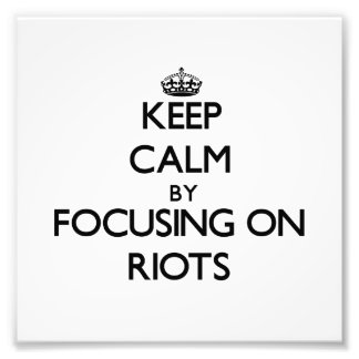 Keep Calm by focusing on Riots Art Photo