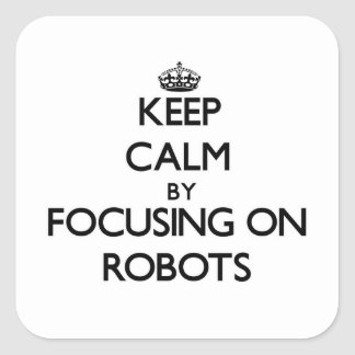 Keep Calm by focusing on Robots Square Sticker
