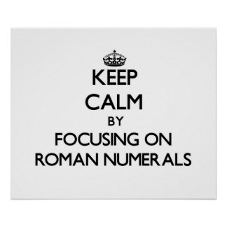 Keep Calm by focusing on Roman Numerals Print