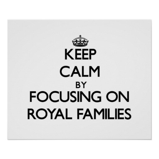 Keep Calm by focusing on Royal Families Print