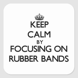 Keep Calm by focusing on Rubber Bands Square Sticker