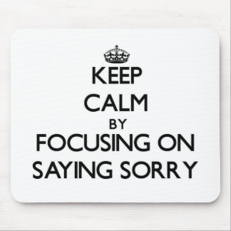 Keep Calm by focusing on Saying Sorry Mousepads