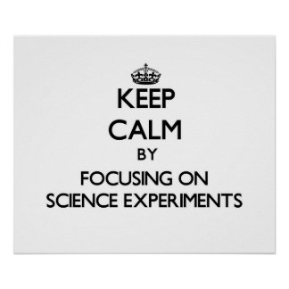 Keep Calm by focusing on Science Experiments Posters