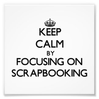 Keep Calm by focusing on Scrapbooking Photo Print
