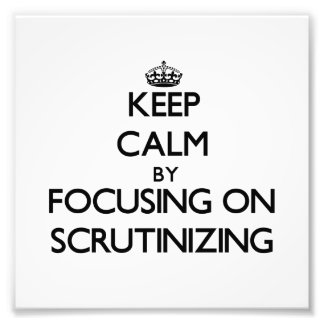 Keep Calm by focusing on Scrutinizing Photo Art