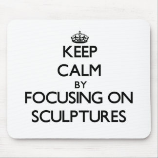 Keep Calm by focusing on Sculptures Mousepad