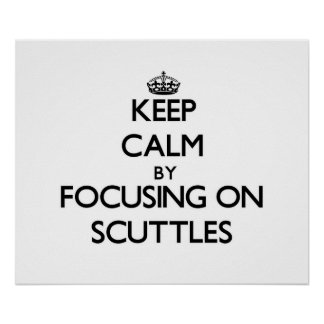 Keep Calm by focusing on Scuttles Posters