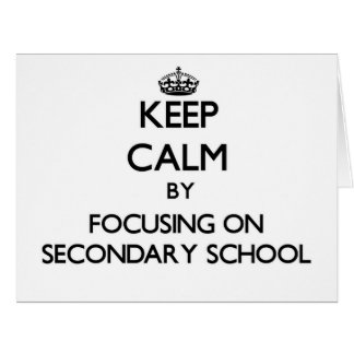 Keep Calm by focusing on Secondary School Cards