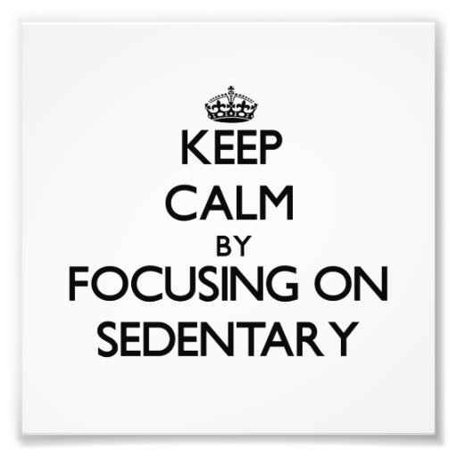 Keep Calm by focusing on Sedentary Photo