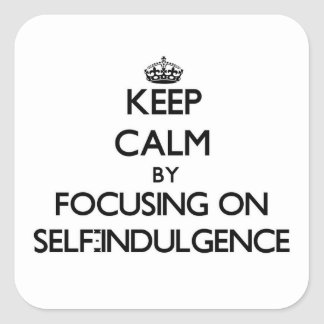 Keep Calm by focusing on Self-Indulgence Square Stickers