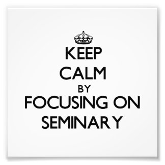 Keep Calm by focusing on Seminary Photo Print
