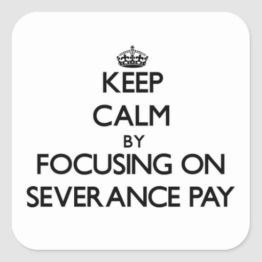 Keep Calm by focusing on Severance Pay Square Stickers