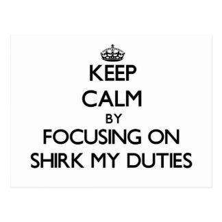 Keep Calm by focusing on Shirk My Duties Postcard