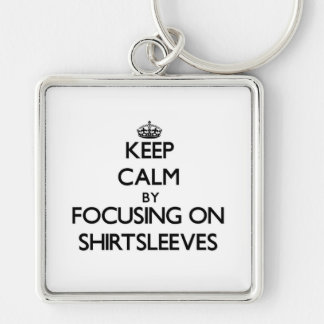 Keep Calm by focusing on Shirtsleeves Key Chain