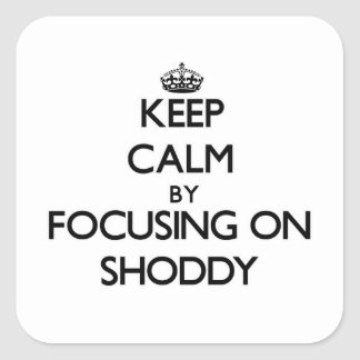 Keep Calm by focusing on Shoddy Square Sticker