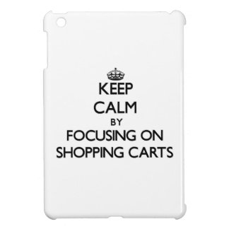 Keep Calm by focusing on Shopping Carts iPad Mini Covers