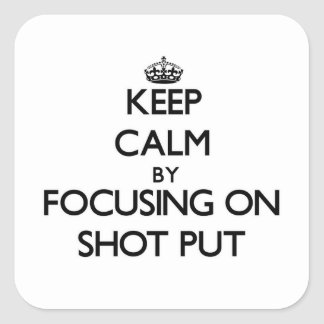 Keep Calm by focusing on Shot Put Square Sticker