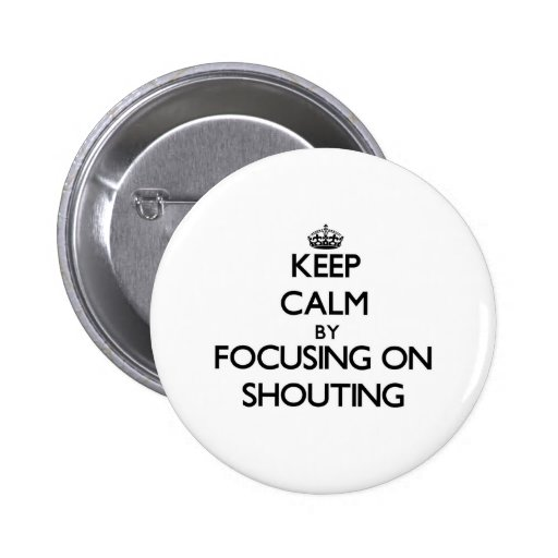Keep Calm by focusing on Shouting Pinback Buttons