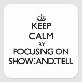 Keep Calm by focusing on Show-And-Tell Square Sticker