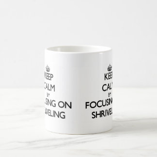 Keep Calm by focusing on Shriveling Mug