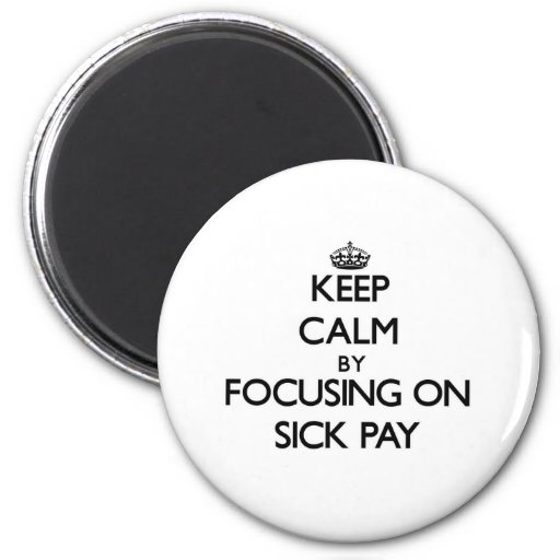 Keep Calm by focusing on Sick Pay Refrigerator Magnet