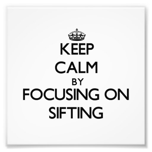 Keep Calm by focusing on Sifting Photo Print