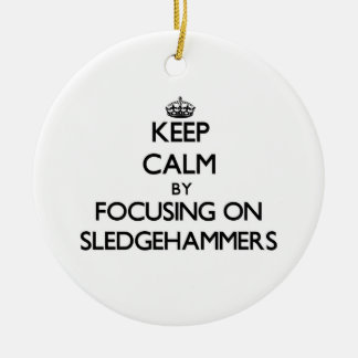 Keep Calm by focusing on Sledgehammers Ornament