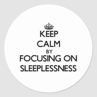 Keep Calm by focusing on Sleeplessness Classic Round Sticker