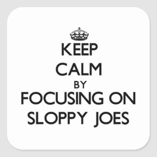 Keep Calm by focusing on Sloppy Joes Square Stickers