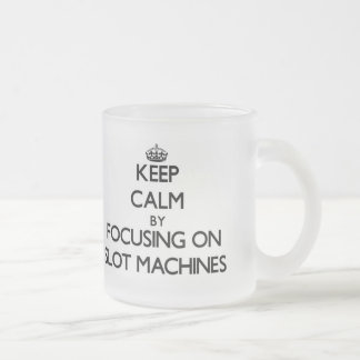 Keep Calm by focusing on Slot Machines Frosted Glass Coffee Mug