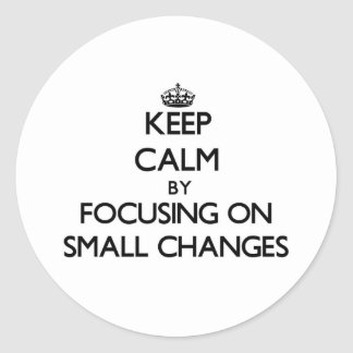 Keep Calm by focusing on Small Changes Classic Round Sticker