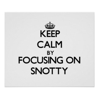 Keep Calm by focusing on Snotty Posters