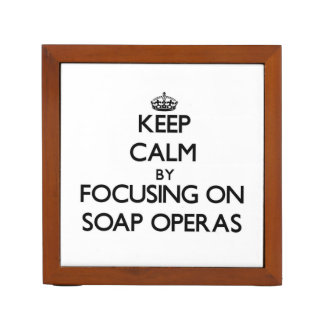 Keep Calm by focusing on Soap Operas Desk Organizer