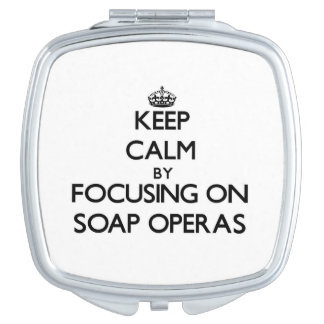 Keep Calm by focusing on Soap Operas Mirrors For Makeup