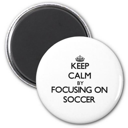 Keep Calm by focusing on Soccer Refrigerator Magnet