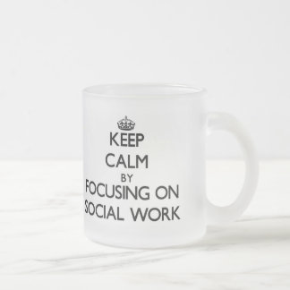 Keep calm by focusing on Social Work 10 Oz Frosted Glass Coffee Mug