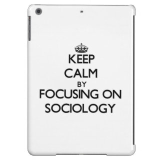 Keep calm by focusing on Sociology Cover For iPad Air