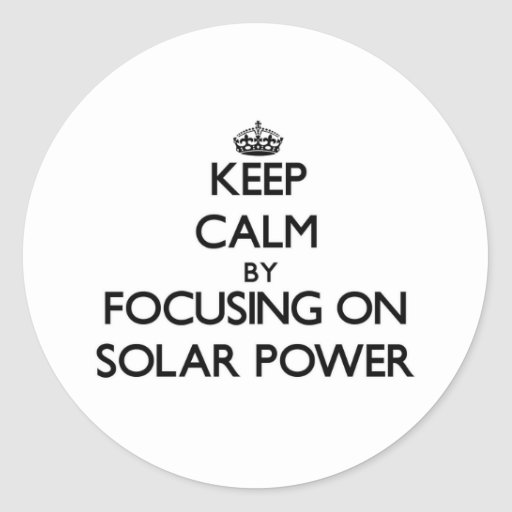 Keep Calm by focusing on Solar Power Round Stickers