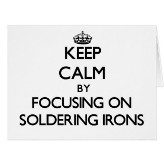 Keep Calm by focusing on Soldering Irons Cards