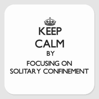Keep Calm by focusing on Solitary Confinement Square Stickers